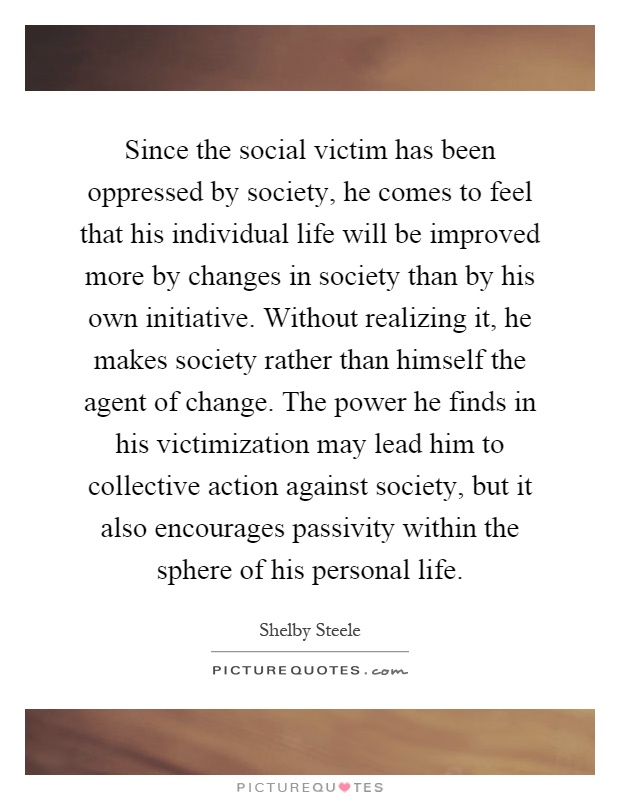 Since the social victim has been oppressed by society, he comes to feel that his individual life will be improved more by changes in society than by his own initiative. Without realizing it, he makes society rather than himself the agent of change. The power he finds in his victimization may lead him to collective action against society, but it also encourages passivity within the sphere of his personal life Picture Quote #1