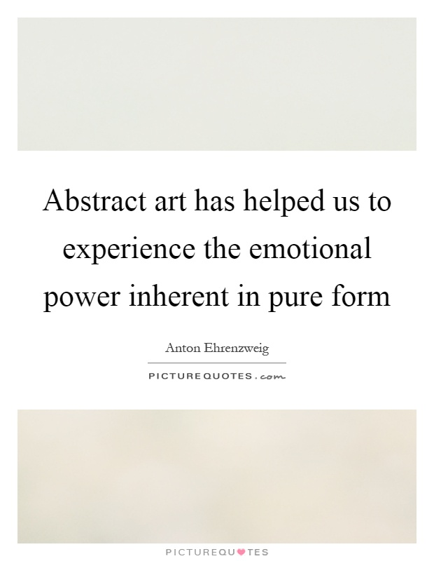 Abstract art has helped us to experience the emotional power inherent in pure form Picture Quote #1