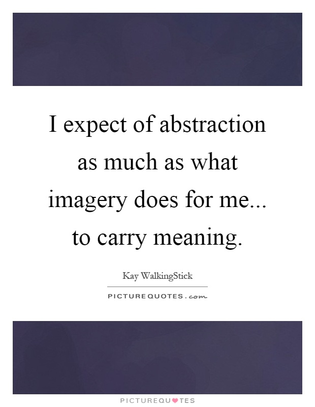 I expect of abstraction as much as what imagery does for me... to carry meaning Picture Quote #1