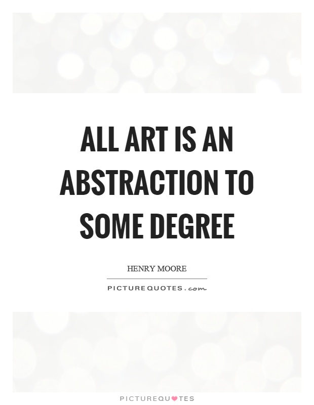 All art is an abstraction to some degree Picture Quote #1