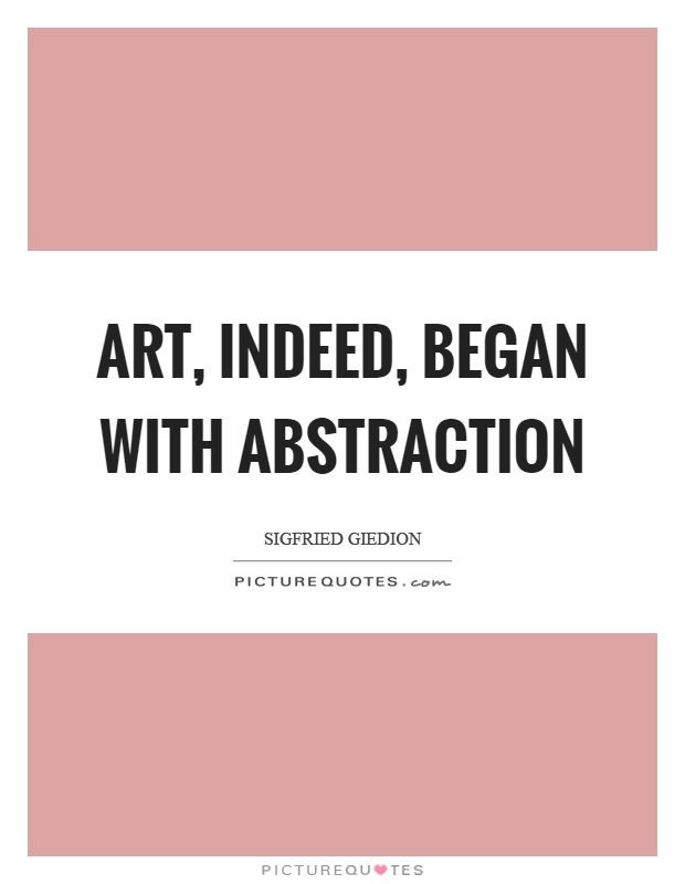 Art, indeed, began with abstraction Picture Quote #1