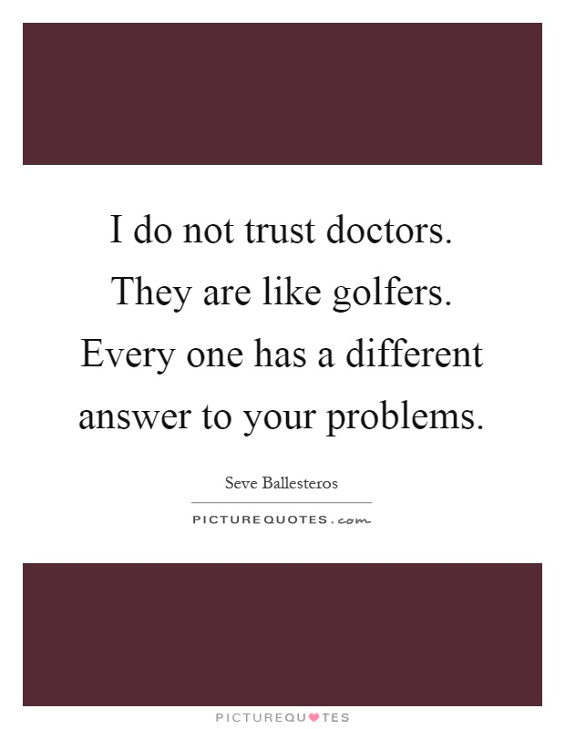 I do not trust doctors. They are like golfers. Every one has a different answer to your problems Picture Quote #1