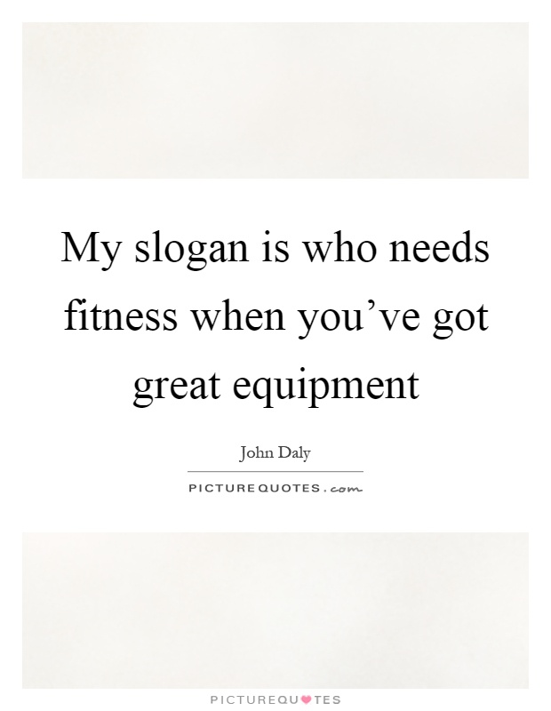 My slogan is who needs fitness when you've got great equipment Picture Quote #1
