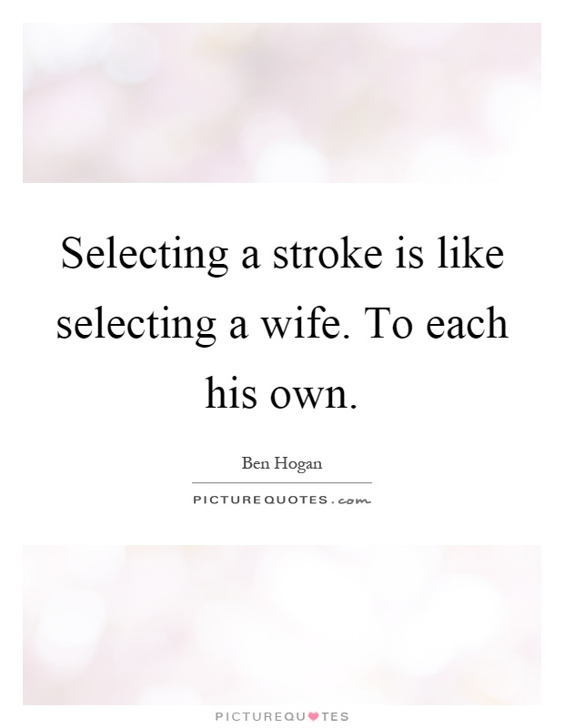 Selecting a stroke is like selecting a wife. To each his own Picture Quote #1