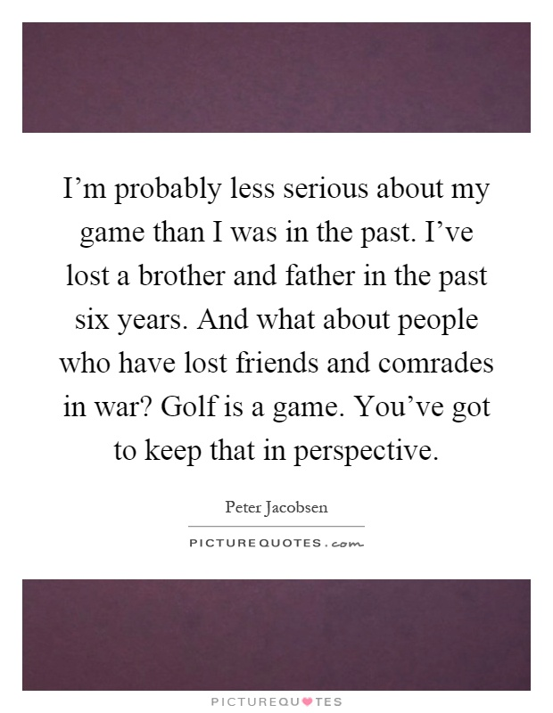 I'm probably less serious about my game than I was in the past. I've lost a brother and father in the past six years. And what about people who have lost friends and comrades in war? Golf is a game. You've got to keep that in perspective Picture Quote #1