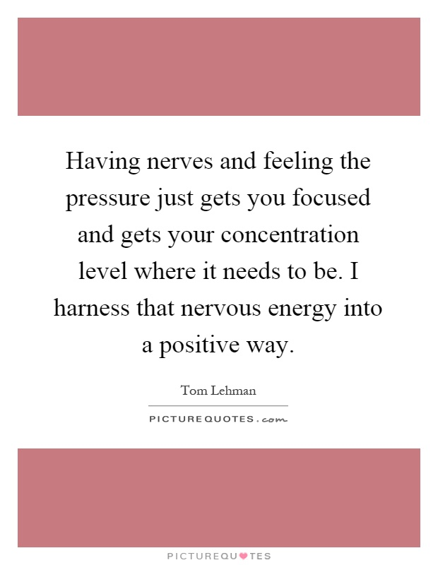 Having nerves and feeling the pressure just gets you focused and gets your concentration level where it needs to be. I harness that nervous energy into a positive way Picture Quote #1