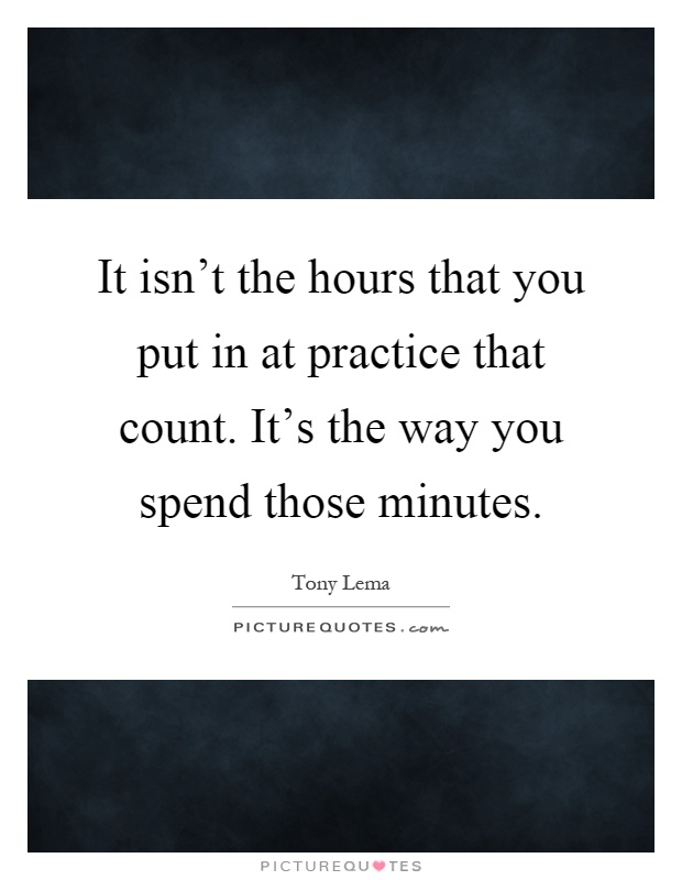 It isn't the hours that you put in at practice that count. It's the way you spend those minutes Picture Quote #1