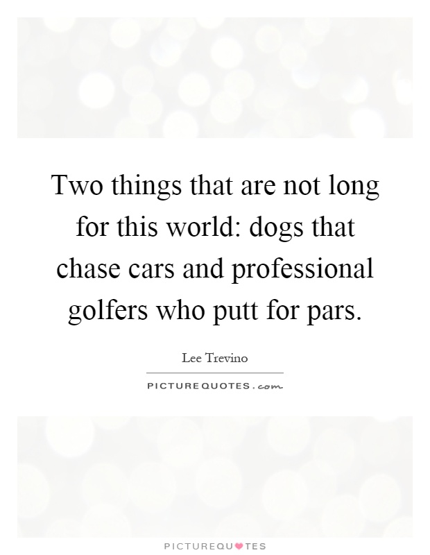 Two things that are not long for this world: dogs that chase cars and professional golfers who putt for pars Picture Quote #1