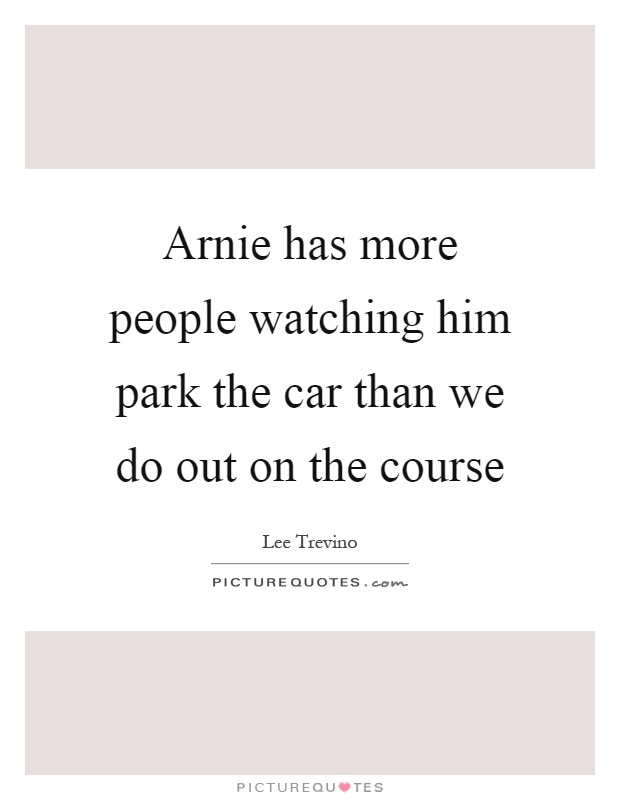 Arnie has more people watching him park the car than we do out on the course Picture Quote #1