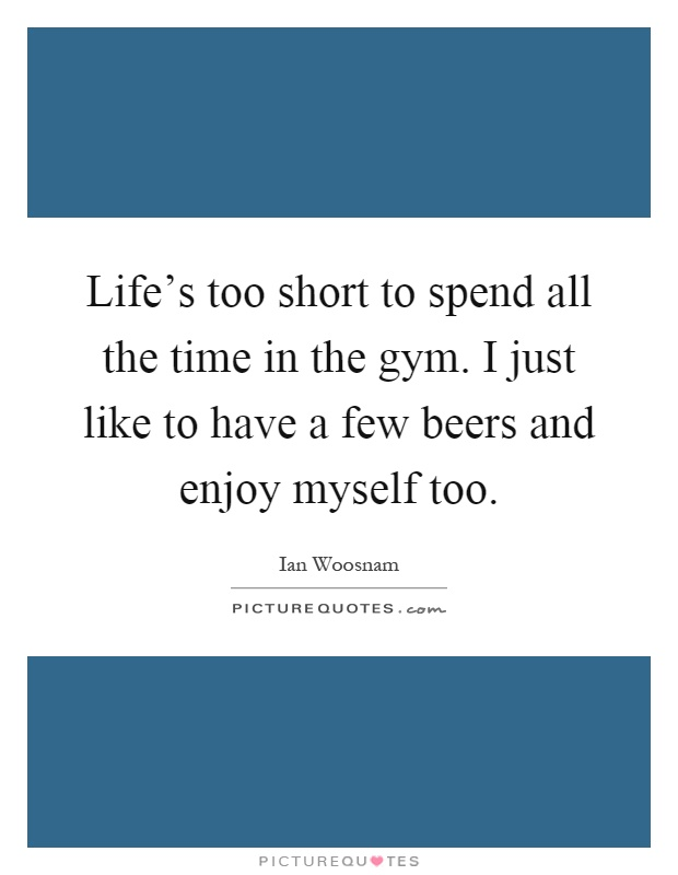 Life's too short to spend all the time in the gym. I just like to have a few beers and enjoy myself too Picture Quote #1