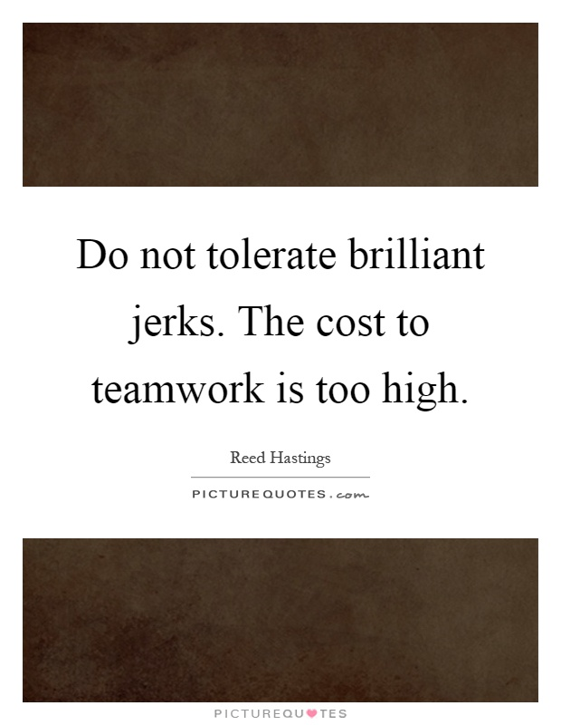 Do not tolerate brilliant jerks. The cost to teamwork is too high Picture Quote #1