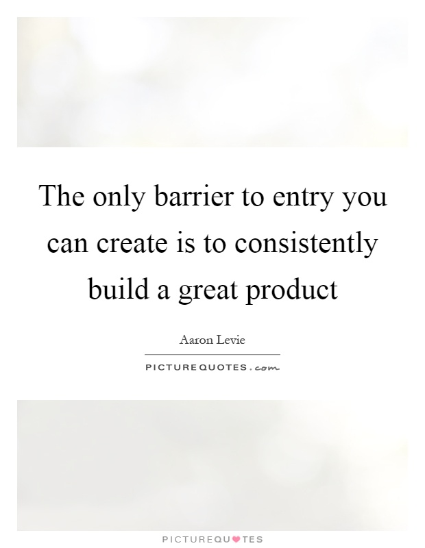 The only barrier to entry you can create is to consistently build a great product Picture Quote #1
