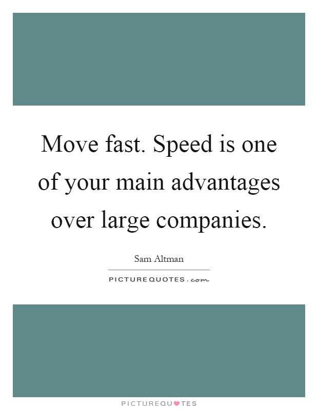 Move fast. Speed is one of your main advantages over large companies Picture Quote #1