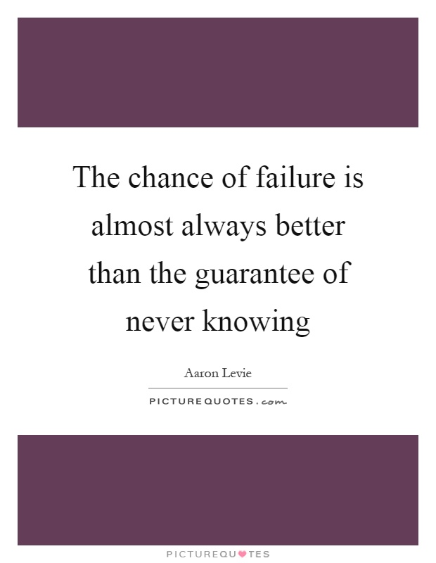 The chance of failure is almost always better than the guarantee of never knowing Picture Quote #1