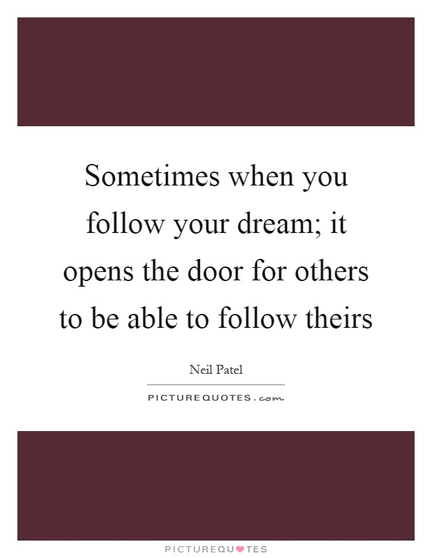 Sometimes when you follow your dream; it opens the door for others to be able to follow theirs Picture Quote #1