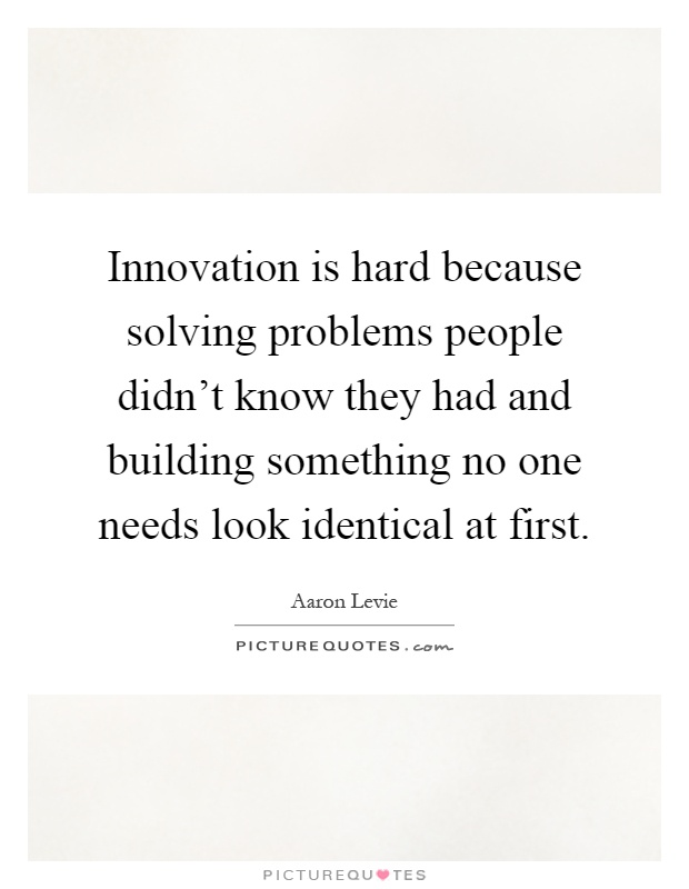 Innovation is hard because solving problems people didn't know they had and building something no one needs look identical at first Picture Quote #1