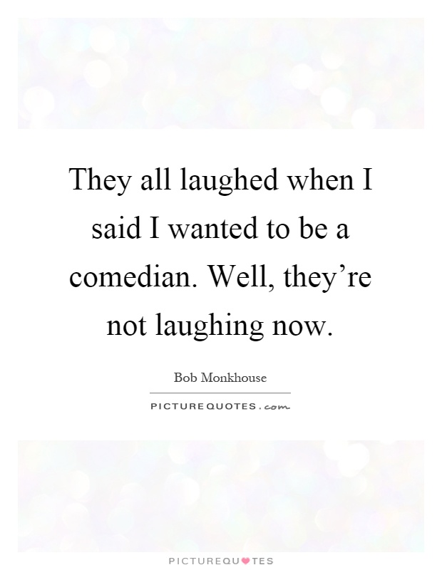 They all laughed when I said I wanted to be a comedian. Well, they're not laughing now Picture Quote #1