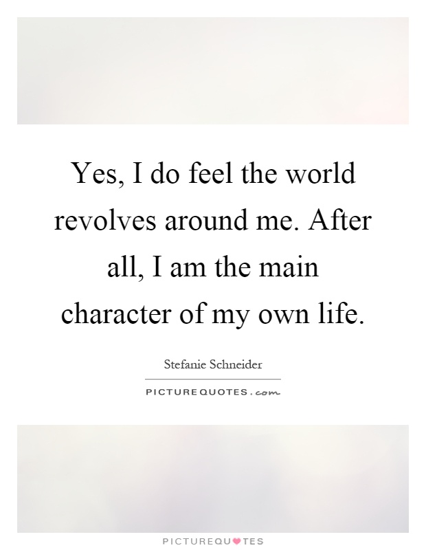 Yes, I do feel the world revolves around me. After all, I am the main character of my own life Picture Quote #1