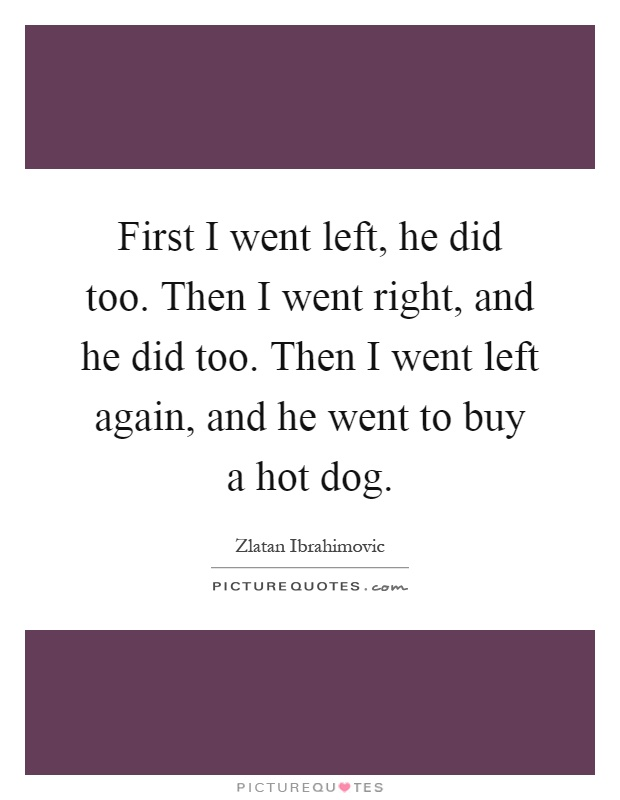 First I went left, he did too. Then I went right, and he did too. Then I went left again, and he went to buy a hot dog Picture Quote #1