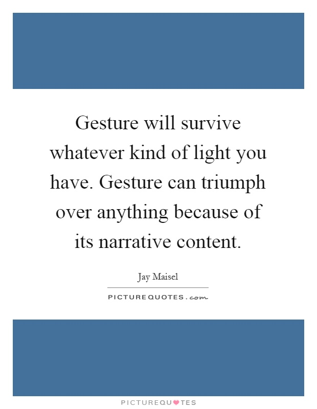 Gesture will survive whatever kind of light you have. Gesture can triumph over anything because of its narrative content Picture Quote #1