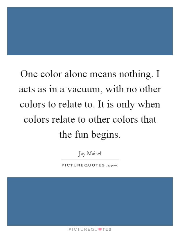 One color alone means nothing. I acts as in a vacuum, with no other colors to relate to. It is only when colors relate to other colors that the fun begins Picture Quote #1
