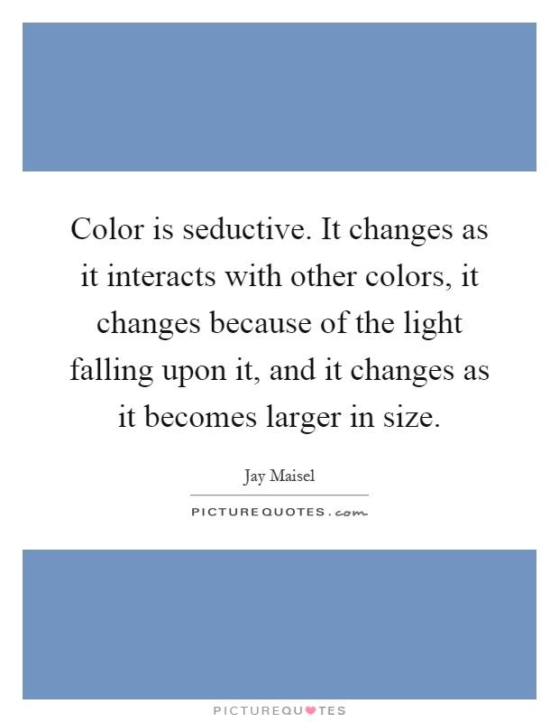 Color is seductive. It changes as it interacts with other colors, it changes because of the light falling upon it, and it changes as it becomes larger in size Picture Quote #1