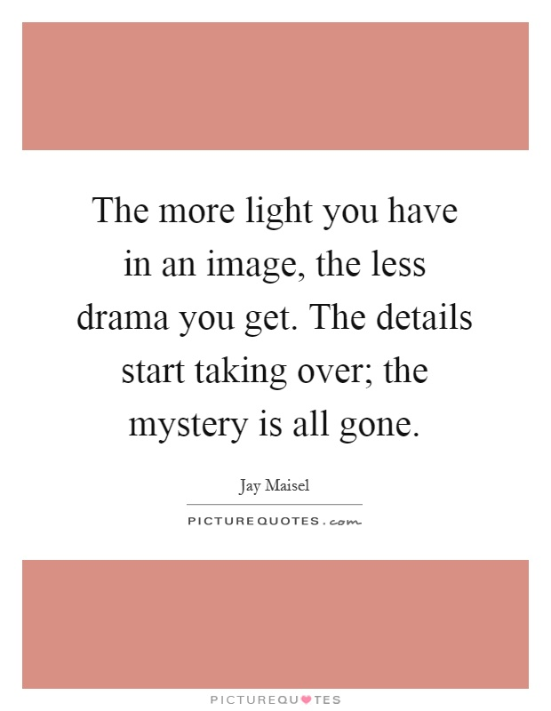 The more light you have in an image, the less drama you get. The details start taking over; the mystery is all gone Picture Quote #1
