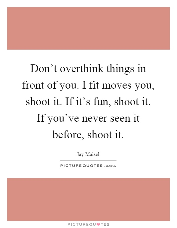 Don't overthink things in front of you. I fit moves you, shoot it. If it's fun, shoot it. If you've never seen it before, shoot it Picture Quote #1