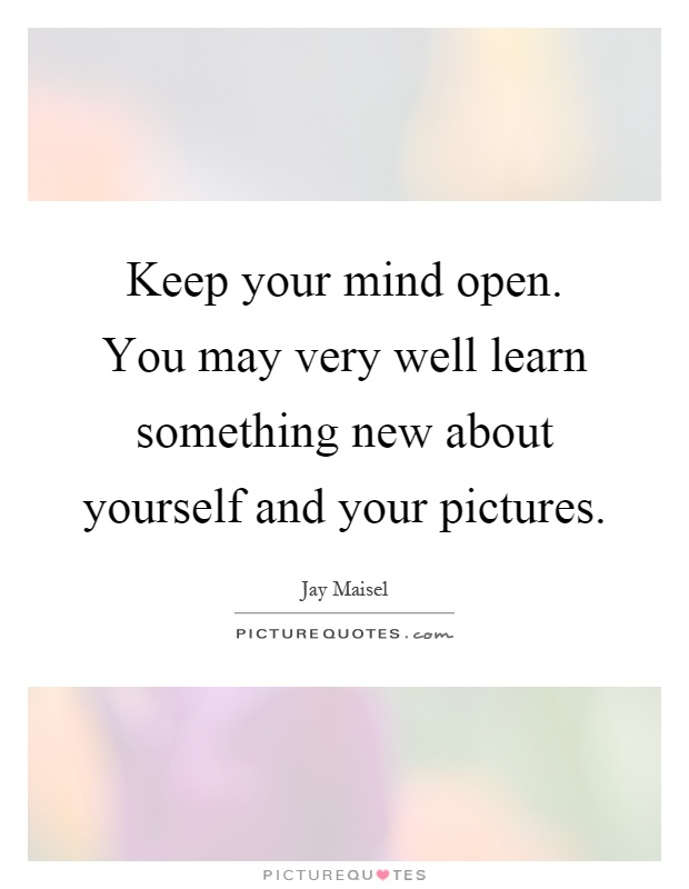 Keep your mind open. You may very well learn something new about yourself and your pictures Picture Quote #1