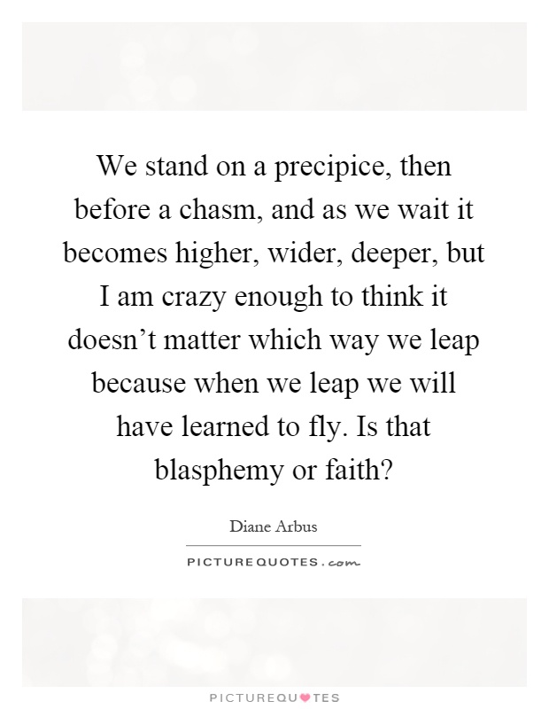 We stand on a precipice, then before a chasm, and as we wait it becomes higher, wider, deeper, but I am crazy enough to think it doesn't matter which way we leap because when we leap we will have learned to fly. Is that blasphemy or faith? Picture Quote #1