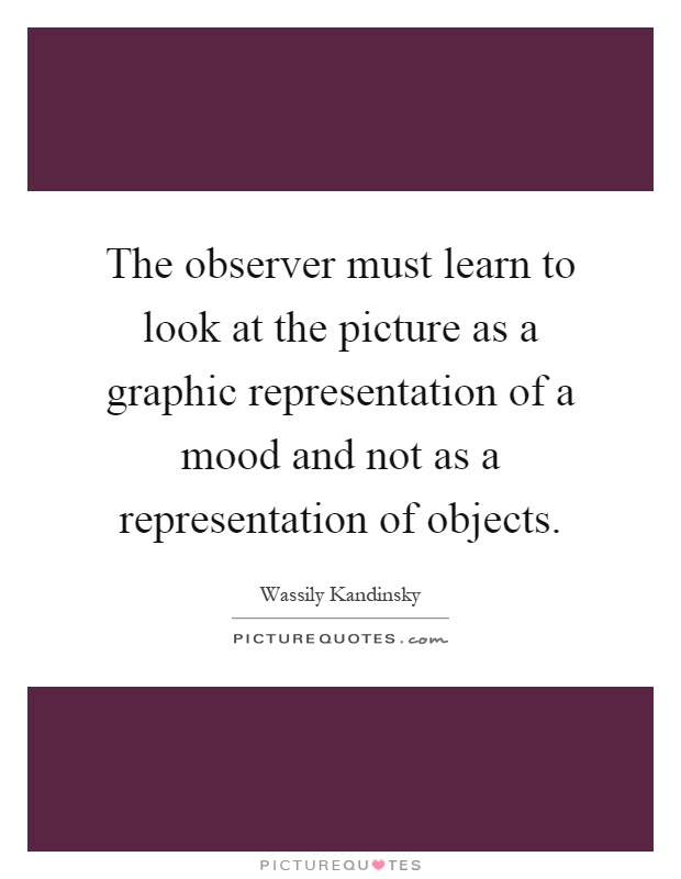 The observer must learn to look at the picture as a graphic representation of a mood and not as a representation of objects Picture Quote #1
