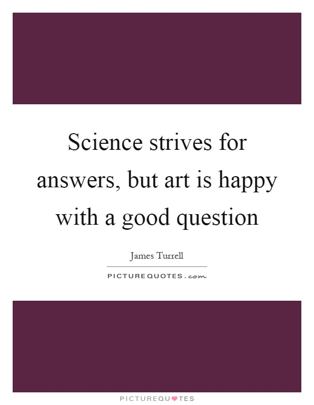 Science strives for answers, but art is happy with a good question Picture Quote #1
