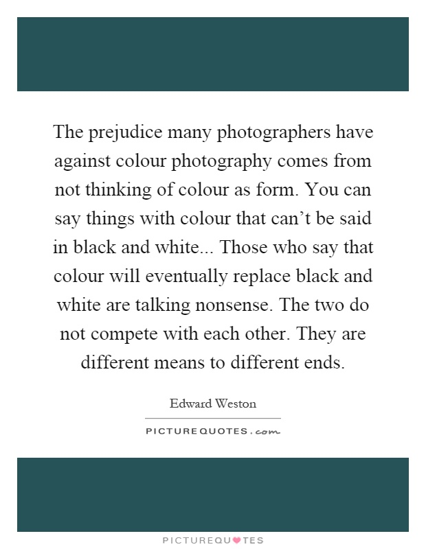 The prejudice many photographers have against colour photography comes from not thinking of colour as form. You can say things with colour that can't be said in black and white... Those who say that colour will eventually replace black and white are talking nonsense. The two do not compete with each other. They are different means to different ends Picture Quote #1