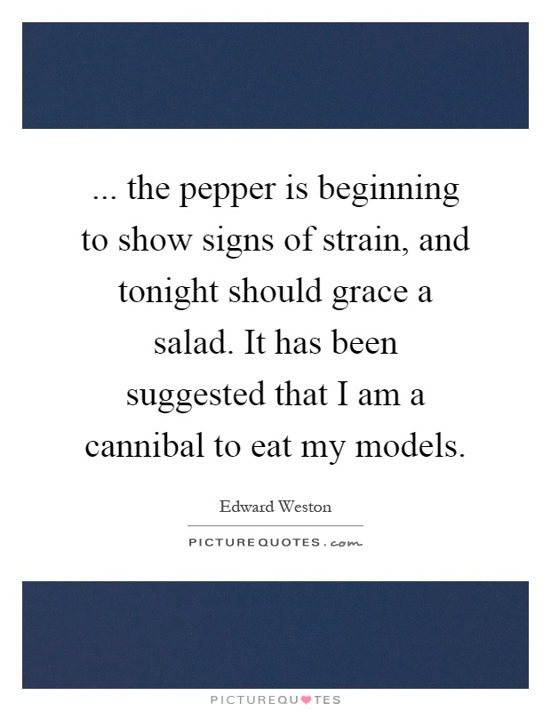 ... the pepper is beginning to show signs of strain, and tonight should grace a salad. It has been suggested that I am a cannibal to eat my models Picture Quote #1