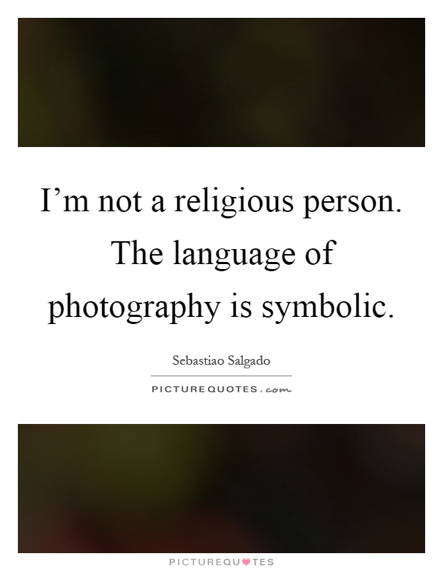 I'm not a religious person. The language of photography is symbolic Picture Quote #1