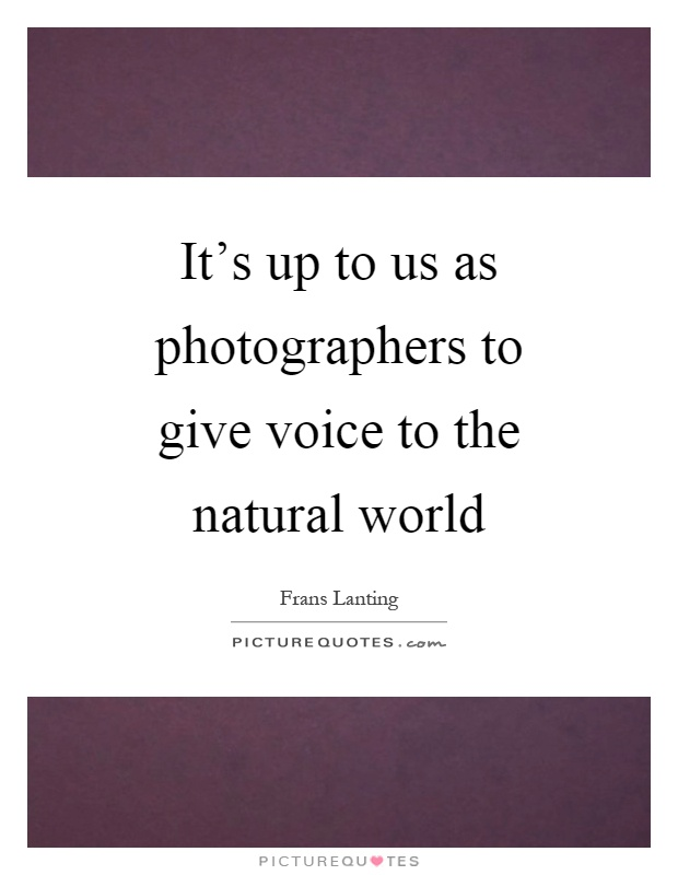 It's up to us as photographers to give voice to the natural world Picture Quote #1
