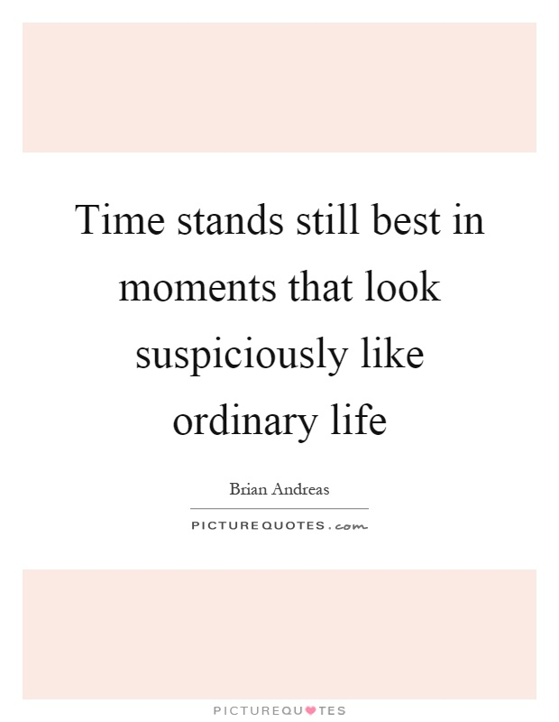 Time stands still best in moments that look suspiciously like ordinary life Picture Quote #1