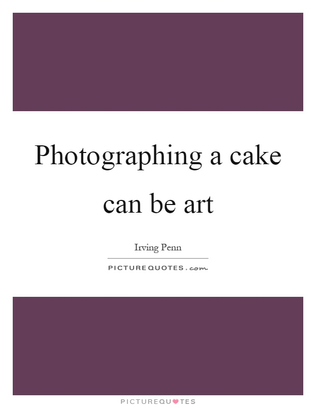 Photographing a cake can be art Picture Quote #1