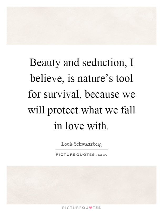 Beauty and seduction, I believe, is nature's tool for survival, because we will protect what we fall in love with Picture Quote #1