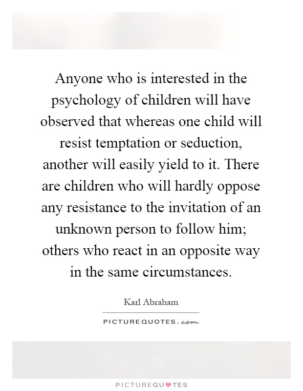 Anyone who is interested in the psychology of children will have observed that whereas one child will resist temptation or seduction, another will easily yield to it. There are children who will hardly oppose any resistance to the invitation of an unknown person to follow him; others who react in an opposite way in the same circumstances Picture Quote #1