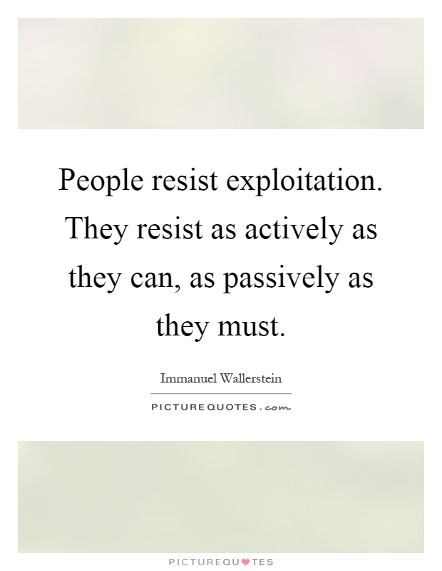 People resist exploitation. They resist as actively as they can, as passively as they must Picture Quote #1