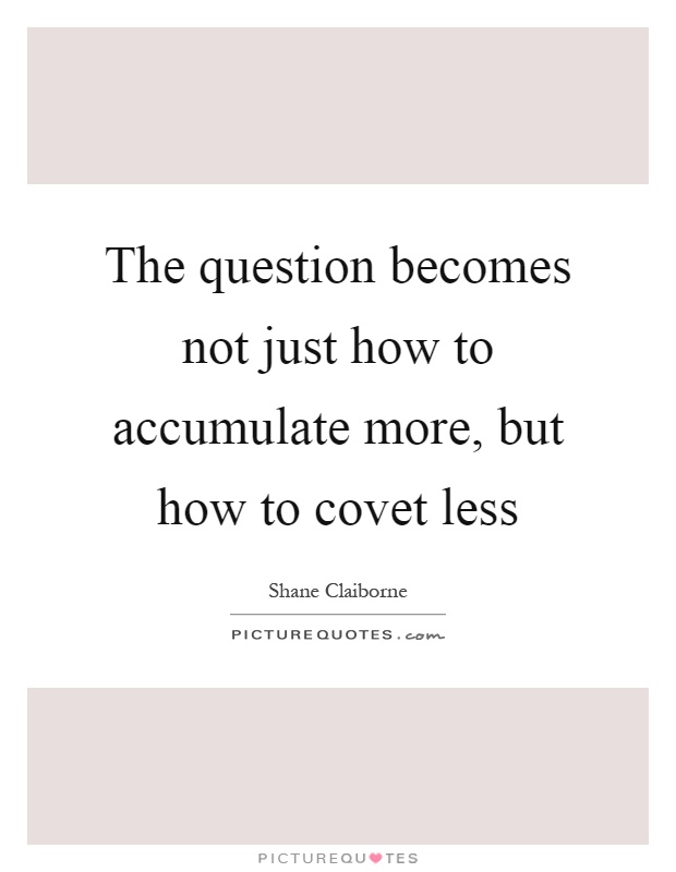 The question becomes not just how to accumulate more, but how to covet less Picture Quote #1