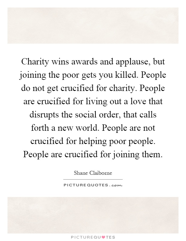Charity wins awards and applause, but joining the poor gets you killed. People do not get crucified for charity. People are crucified for living out a love that disrupts the social order, that calls forth a new world. People are not crucified for helping poor people. People are crucified for joining them Picture Quote #1