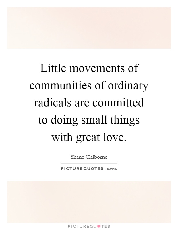 Little movements of communities of ordinary radicals are committed to doing small things with great love Picture Quote #1