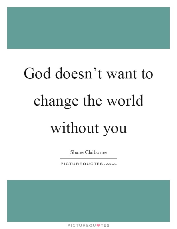 God doesn't want to change the world without you Picture Quote #1