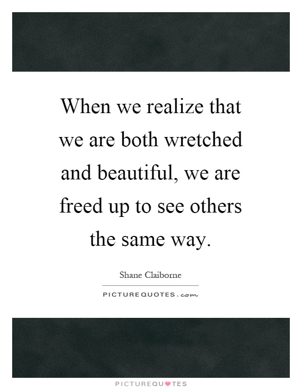 When we realize that we are both wretched and beautiful, we are freed up to see others the same way Picture Quote #1