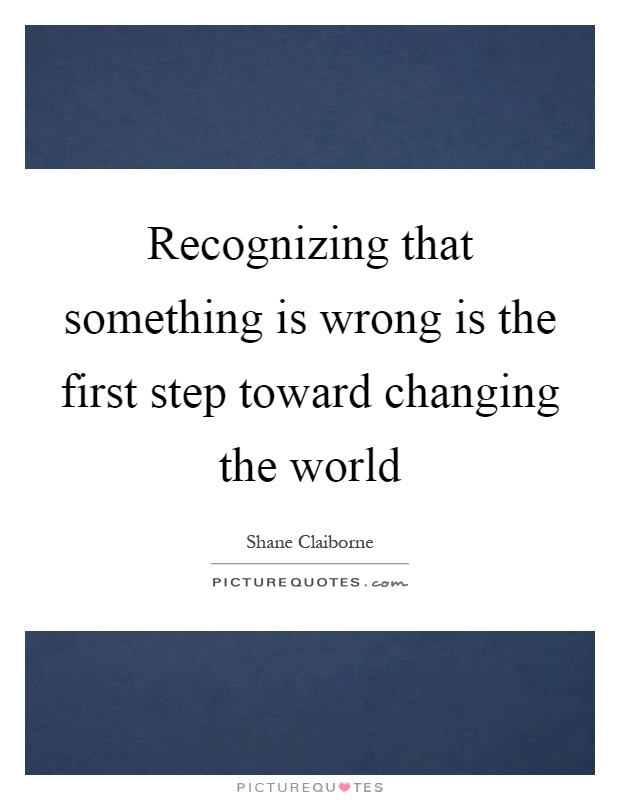Recognizing that something is wrong is the first step toward changing the world Picture Quote #1