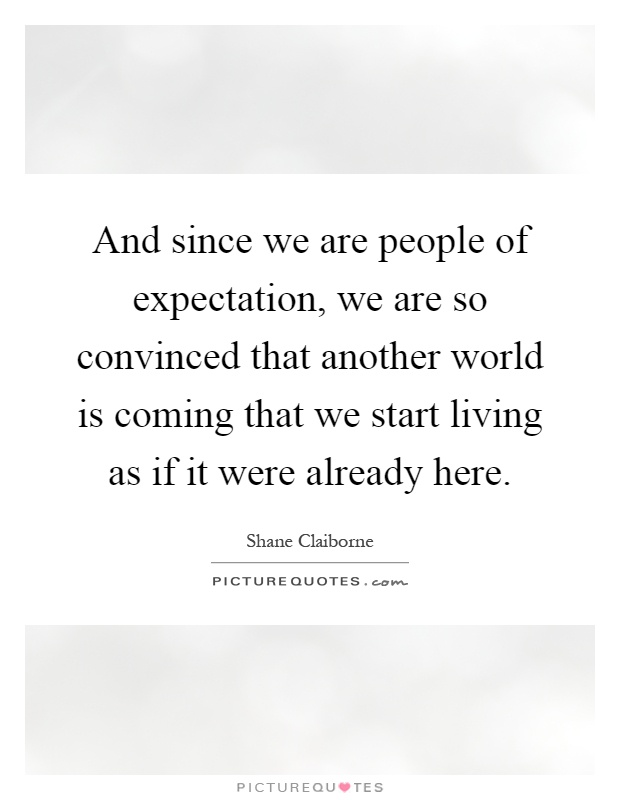 And since we are people of expectation, we are so convinced that another world is coming that we start living as if it were already here Picture Quote #1