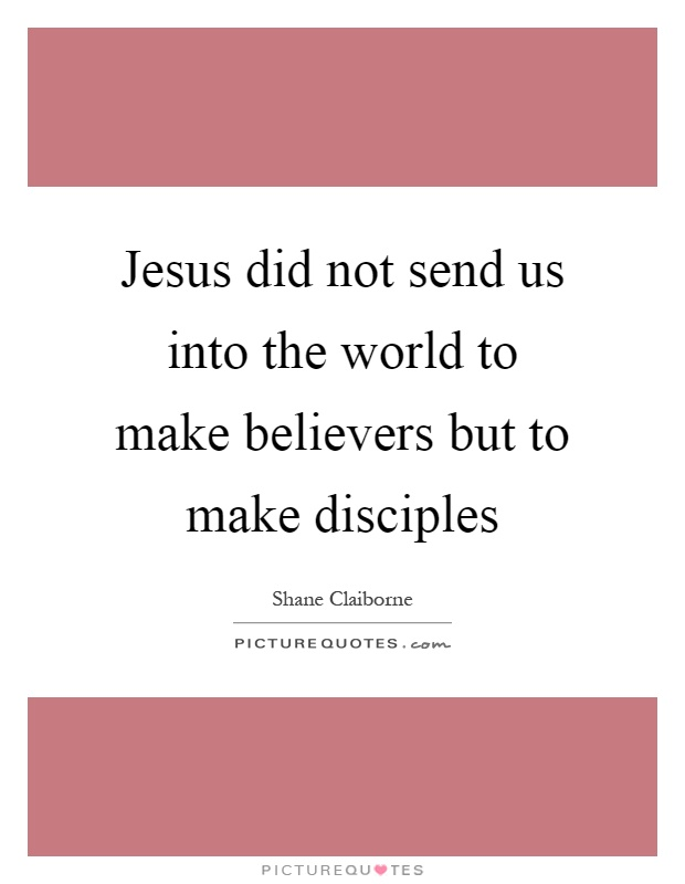 Jesus did not send us into the world to make believers but to make disciples Picture Quote #1