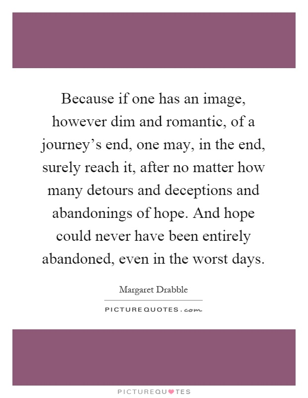 Because if one has an image, however dim and romantic, of a journey's end, one may, in the end, surely reach it, after no matter how many detours and deceptions and abandonings of hope. And hope could never have been entirely abandoned, even in the worst days Picture Quote #1